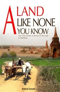A Land Like None You Know : Awe & wonder in Burma on the road to Mandalay, Patrick Forsyth