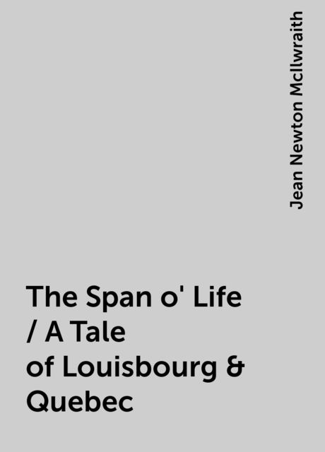 The Span o' Life / A Tale of Louisbourg & Quebec, Jean Newton McIlwraith