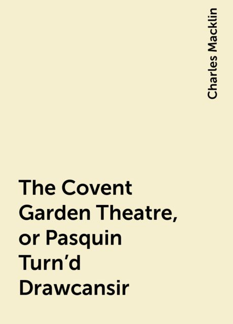 The Covent Garden Theatre, or Pasquin Turn'd Drawcansir, Charles Macklin