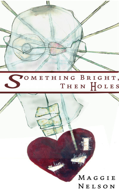 Something Bright, Then Holes, Maggie Nelson