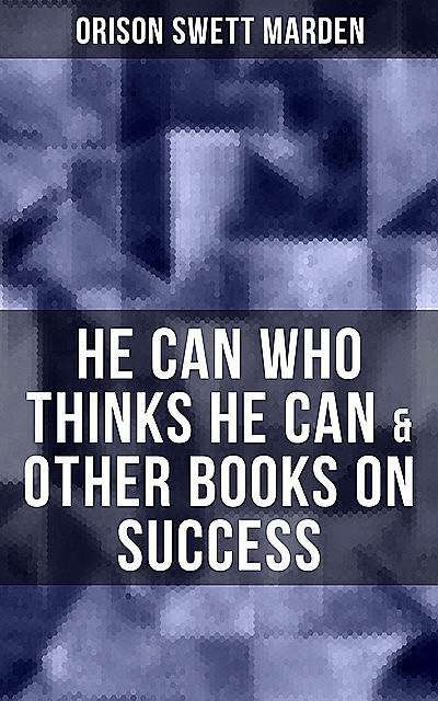 HE CAN WHO THINKS HE CAN & OTHER BOOKS ON SUCCESS, Orison Swett Marden