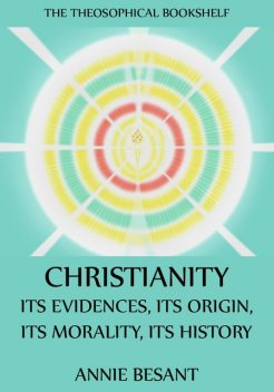Christianity: Its Evidences, Its Origin, Its Morality, Its History, Annie Besant