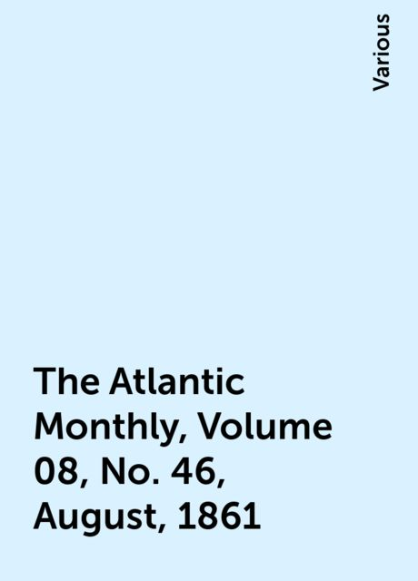 The Atlantic Monthly, Volume 08, No. 46, August, 1861, Various