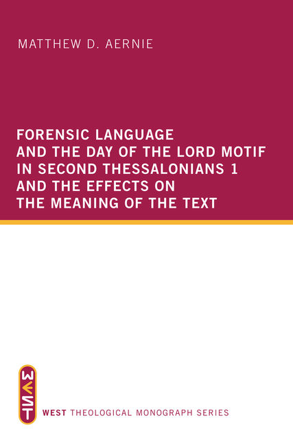 Forensic Language and the Day of the Lord Motif in Second Thessalonians 1 and the Effects on the Meaning of the Text, Matthew D. Aernie