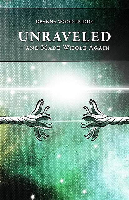 Unraveled – And Made Whole Again, Deanna Wood Priddy