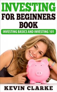 Investing For Beginners Book: Investing Basics and Investing 101, Kevin Clarke