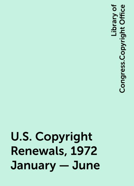 U.S. Copyright Renewals, 1972 January - June, Library of Congress.Copyright Office