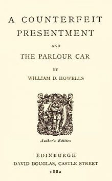 A Counterfeit Presentment; and, The Parlour Car, William Howells