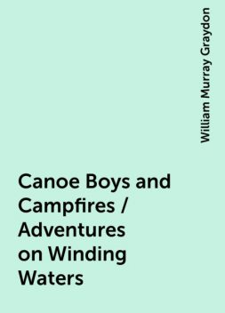 Canoe Boys and Campfires / Adventures on Winding Waters, William Murray Graydon