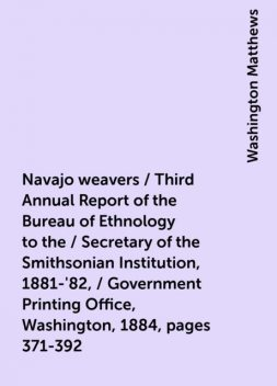 Navajo weavers / Third Annual Report of the Bureau of Ethnology to the / Secretary of the Smithsonian Institution, 1881-'82, / Government Printing Office, Washington, 1884, pages 371-392, Washington Matthews