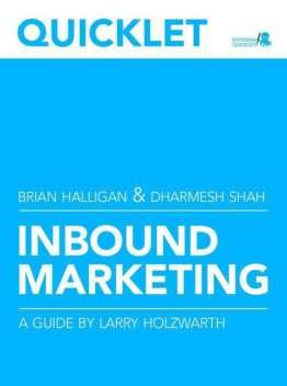 Quicklet on Brian Halligan and Dharmesh Shah's Inbound Marketing: Get Found Using Google, Social Media, and Blogs (CliffsNotes-like Summary & Analysis), Larry Holzwarth