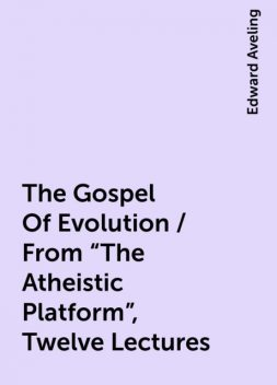 """The Gospel Of Evolution / From """"The Atheistic Platform"""", Twelve Lectures, Edward Aveling"""