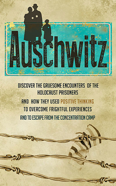 Auschwitz – Discover the Gruesome Encounters of the Holocaust Prisoners and How They Used Positive Thinking to Overcome Frightful Experiences and to Escape from the Concentration Cam, Old Natural Ways, Rebecca Hartman