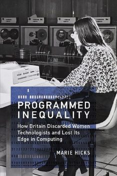 Programmed Inequality: How Britain Discarded Women Technologists and Lost Its Edge in Computing (History of Computing), Marie Hicks