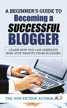 A Beginner's Guide to Becoming a Successful Blogger, The Non Fiction Author