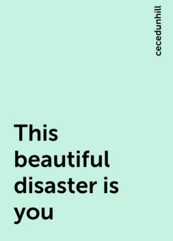 This beautiful disaster is you, cecedunhill