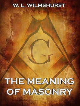 The Meaning Of Masonry, W.L. Wilmshurst