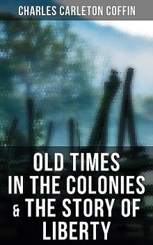 Old Times in the Colonies & The Story of Liberty, Charles Carleton Coffin