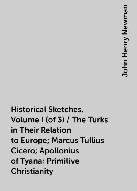 Historical Sketches, Volume I (of 3) / The Turks in Their Relation to Europe; Marcus Tullius Cicero; Apollonius of Tyana; Primitive Christianity, John Henry Newman