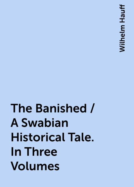 The Banished / A Swabian Historical Tale. In Three Volumes, Wilhelm Hauff