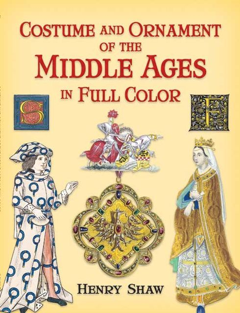 Costume and Ornament of the Middle Ages in Full Color, Henry Shaw