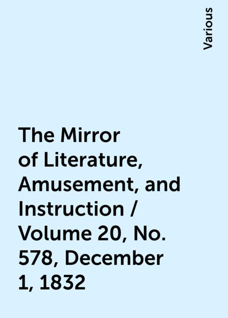 The Mirror of Literature, Amusement, and Instruction / Volume 20, No. 578, December 1, 1832, Various