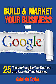Build & Market Your Business with Google: A Step-By-Step Guide to Unlocking the Power of Google and Maximizing Your Online Potential, Gabriela Taylor