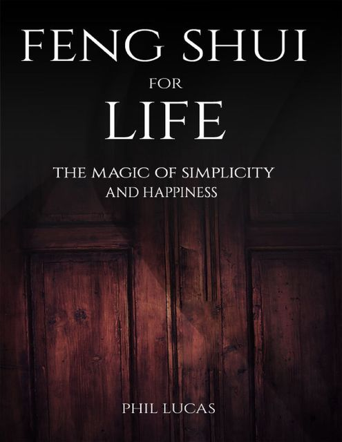 Feng Shui for Life: The Magic of Simplicity and Happiness, Phil Lucas