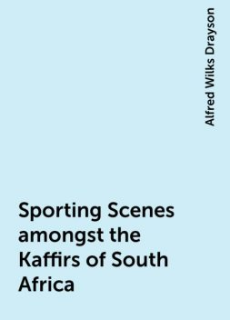 Sporting Scenes amongst the Kaffirs of South Africa, Alfred Wilks Drayson