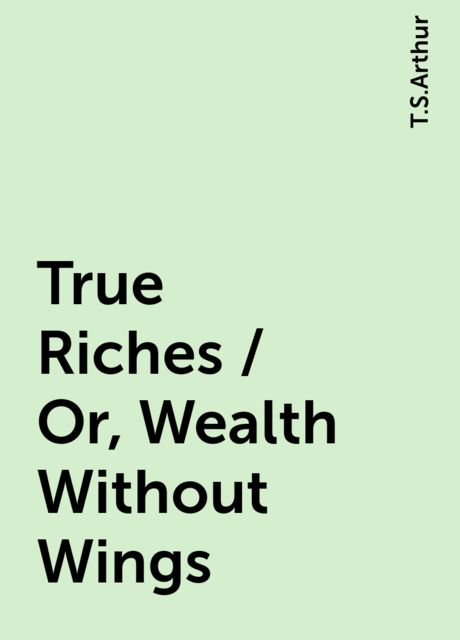 True Riches / Or, Wealth Without Wings, T.S.Arthur