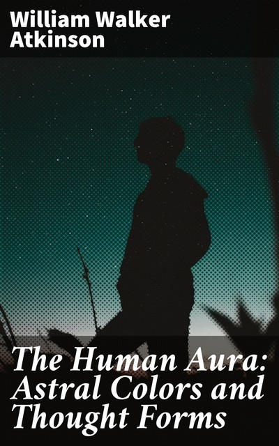 The Human Aura: Astral Colors and Thought Forms, William Walker Atkinson