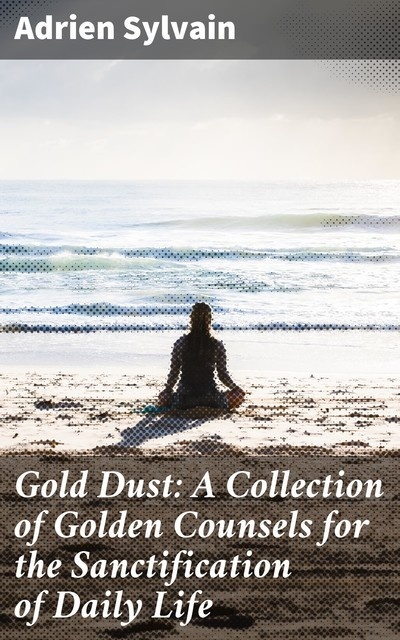 Gold Dust: A Collection of Golden Counsels for the Sanctification of Daily Life, Adrien Sylvain