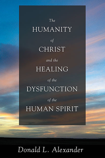 The Humanity of Christ and the Healing of the Dysfunction of the Human Spirit, Donald L. Alexander