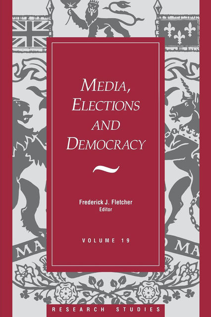 Media, Elections, And Democracy: Royal Commission on Electoral Reform, Frederick J.Fletcher