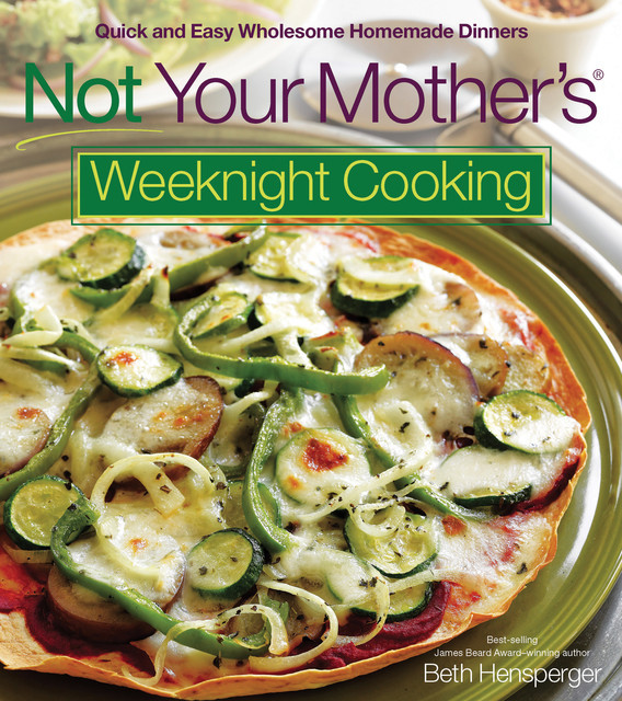 Not Your Mother's Weeknight Cooking, Beth Hensperger