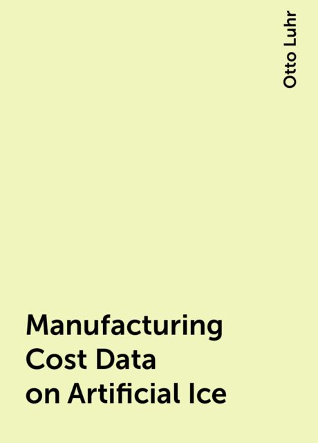 Manufacturing Cost Data on Artificial Ice, Otto Luhr