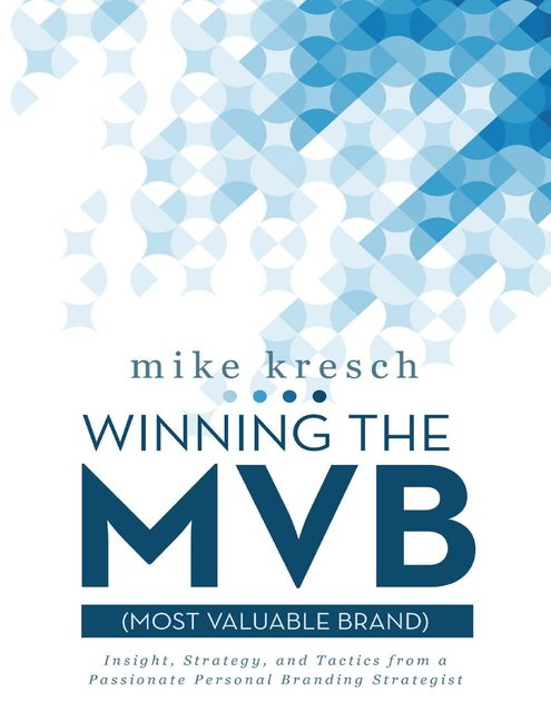 Winning the Mvb (Most Valuable Brand): Insight, Strategy, and Tactics from a Passionate Personal Branding Strategist, Mike Kresch