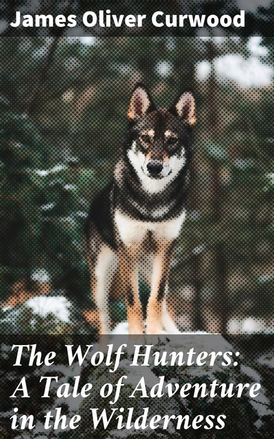 The Wolf Hunters: A Tale of Adventure in the Wilderness, James Oliver Curwood