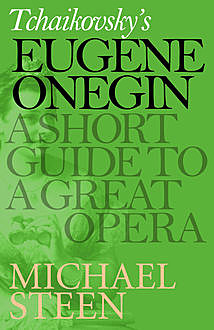 Tchaikovsky's Eugene Onegin: A Short Guide to a Great Opera, Michael Steen
