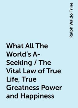 What All The World's A-Seeking / The Vital Law of True Life, True Greatness Power and Happiness, Ralph Waldo Trine