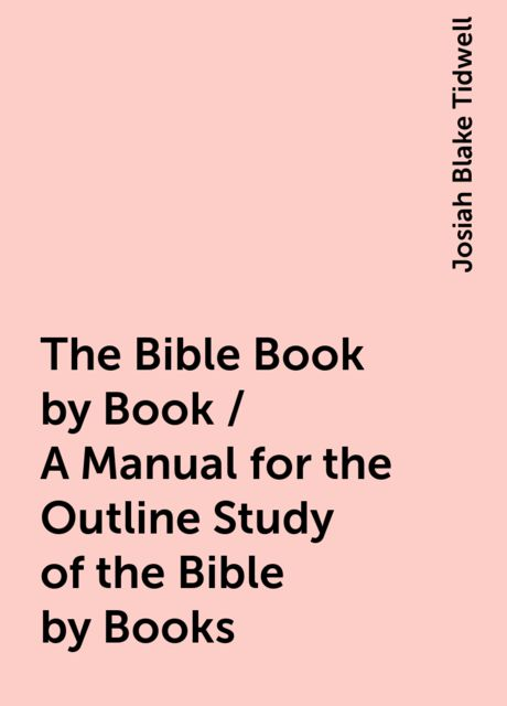 The Bible Book by Book / A Manual for the Outline Study of the Bible by Books, Josiah Blake Tidwell