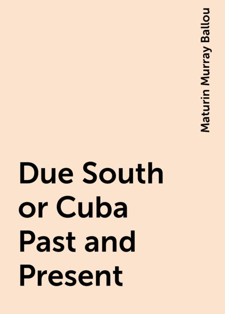 Due South or Cuba Past and Present, Maturin Murray Ballou