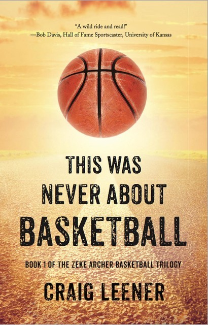 This Was Never About Basketball: Book 1 of the Zeke Archer Basketball Trilogy, Craig Leener