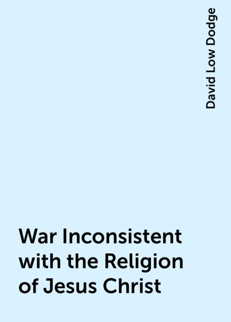 War Inconsistent with the Religion of Jesus Christ, David Low Dodge