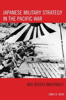 Japanese Military Strategy in the Pacific War, Wood James