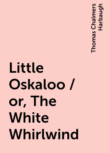 Little Oskaloo / or, The White Whirlwind, Thomas Chalmers Harbaugh