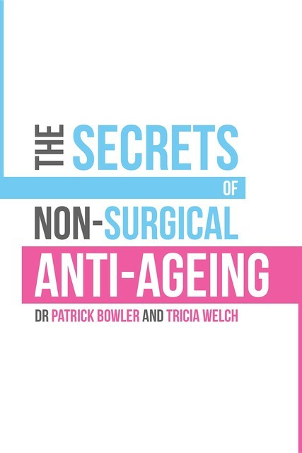 The Secrets of Non-Surgical Anti-Ageing, Patrick Bowler, Tricia Welch