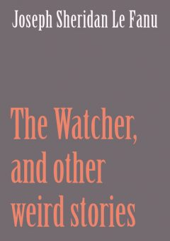 The Watcher, and other weird stories, Joseph Sheridan Le Fanu