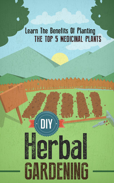 DIY Herbal Gardening: Discover The Top 7 Herbal Medicinal Plants That You Can Grow In Your Backyard And Their Benefits And Uses, Old Natural Ways