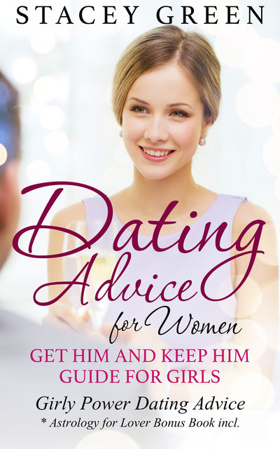 Dating Advice for Women: Get Him and Keep Him Guide for Girls, Stacey Green